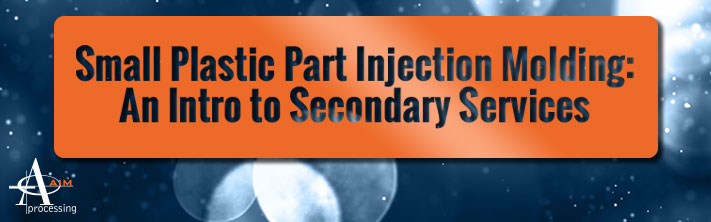 Small Plastic Part Injection Molding: An intro to Secondary Services
